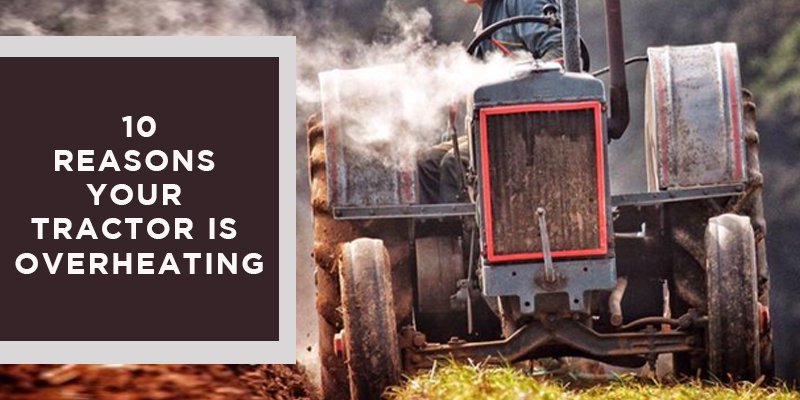 10 Possible Reasons Your Tractor is Overheating