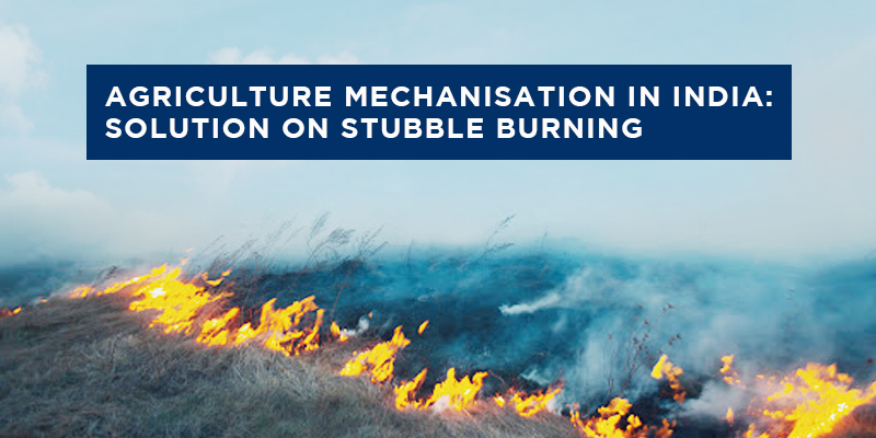 Agriculture Mechanization In India: Solution on Stubble Burning