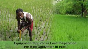 Equipment Required in Land Preparation for Rice Cultivation in India