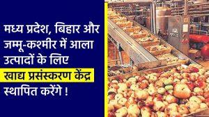 मध्य प्रदेश, बिहार और जम्मू-कश्मीर में आला उत्पादों के लिए खाद्य प्रसंस्करण केंद्र स्थापित करेंगे
