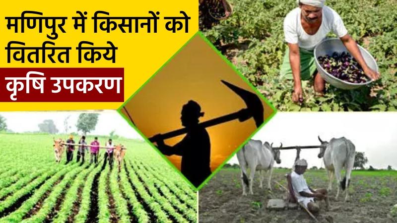 मणिपुर में किसानों को वितरित किये कृषि उपकरण
