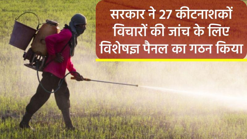 सरकार ने २७ कीटनाशकों पर प्रतिबंध लगाने के लिए उद्योग के विचारों की जांच के लिए एक विशेषज्ञ पैनल का गठन किया है