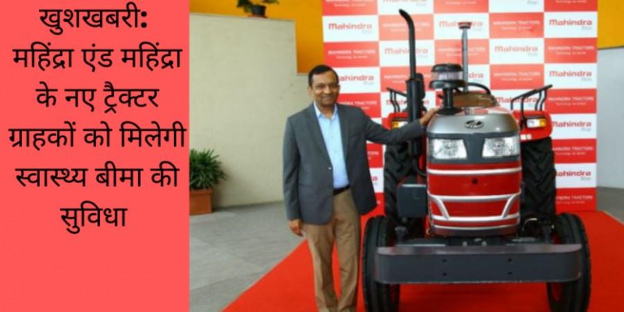महिंद्रा एंड महिंद्रा ने नए ट्रैक्टर ग्राहकों के लिए  रूपए १ लाख के स्वास्थ्य बीमा की घोषणा की !