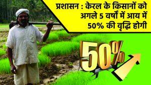 प्रशासन : केरल के किसानों को अगले ५ वर्षों में आय में ५०% की वृद्धि होगी
