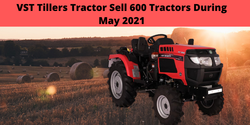 VST Tillers Disclosed The Figures For Tractor Sales For The Month Of May 2021