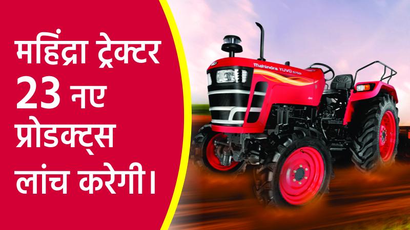महिंद्रा ३७ ट्रेक्टर प्रकारों के साथ वाणिज्यिक वाहन में २३ नए प्रोडक्ट्स लांच करेगी।