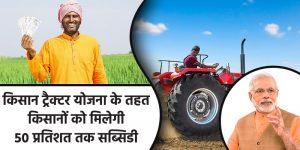 सरकार किसानों को पीएम् किसान ट्रैक्टर योजना के तहत ५० प्रतिशत तक सब्सिडी दे रही है।